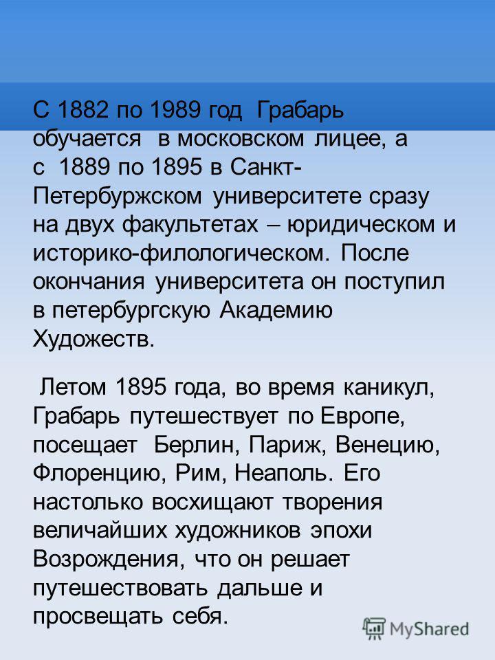 С 1882 по 1989 год Грабарь обучается в московском лицее, а с 1889 по 1895 в Санкт- Петербуржском университете сразу на двух факультетах – юридическом и историко-филологическом. После окончания университета он поступил в петербургскую Академию Художес