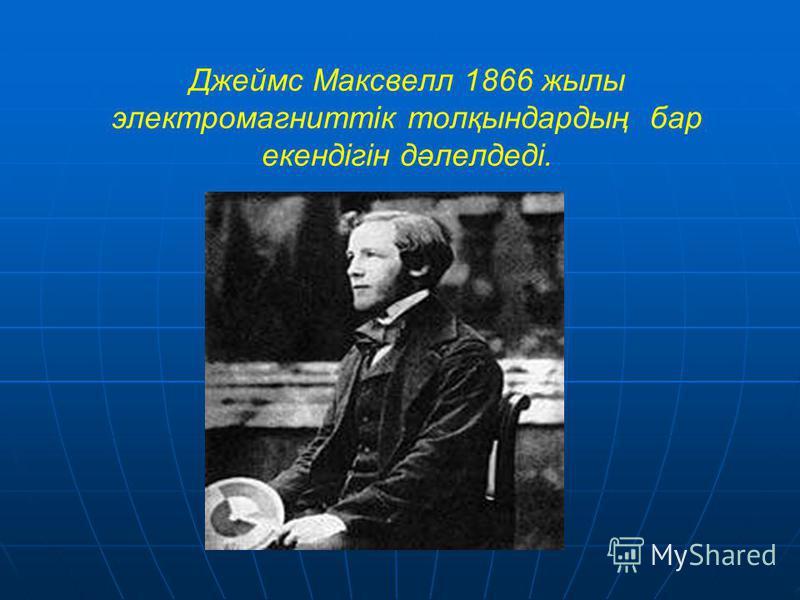 Джеймс Максвелл 1866 жылы электромагниттік толқындардың бар екендігін дәлелдеді.