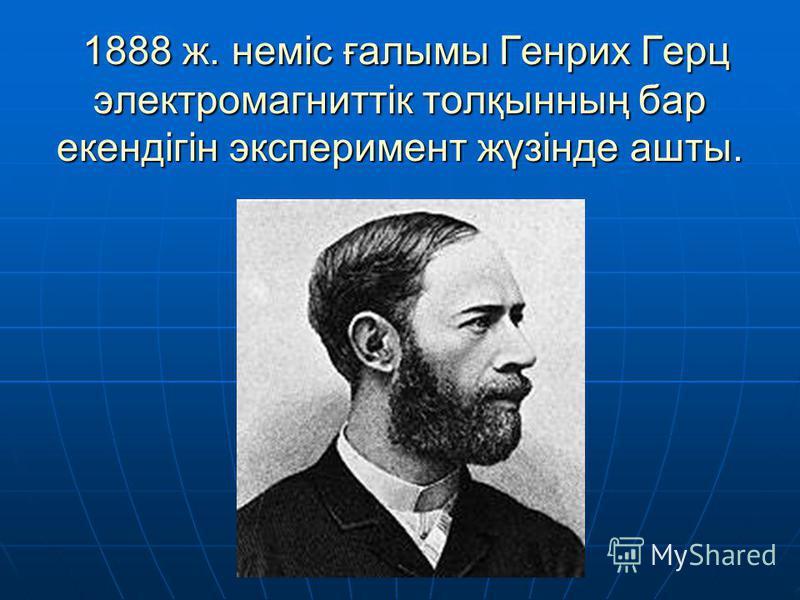 1888 ж. неміс ғалымы Генрих Герц электромагниттік толқынның бар екендігін эксперимент жүзінде ашты. 1888 ж. неміс ғалымы Генрих Герц электромагниттік толқынның бар екендігін эксперимент жүзінде ашты.