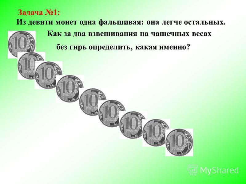 Задача 1: Из девяти монет одна фальшивая: она легче остальных. Как за два взвешивания на чашечных весах без гирь определить, какая именно?