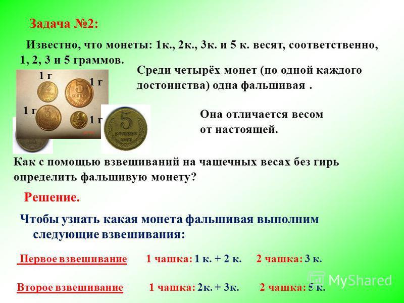 Задача 2: Известно, что монеты: 1 к., 2 к., 3 к. и 5 к. весят, соответственно, 1, 2, 3 и 5 граммов. Среди четырёх монет (по одной каждого достоинства) одна фальшивая. Как с помощью взвешиваний на чашечных весах без гирь определить фальшивую монету? О