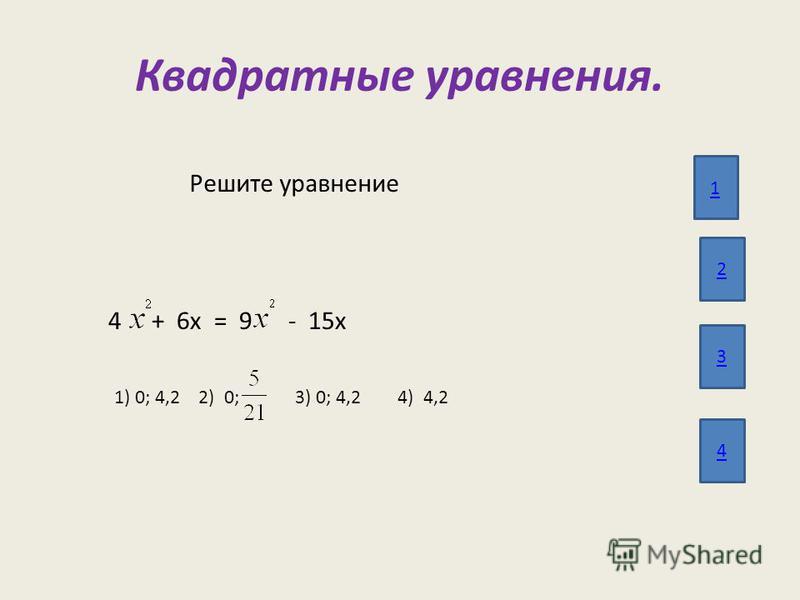 Квадратные уравнения. 1 2 3 4 Решите уравнение 4 + 6 х = 9 - 15 х 1) 0; 4,2 2) 0; 3) 0; 4,2 4) 4,2