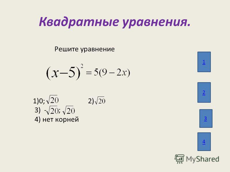 Квадратные уравнения. 1 2 3 4 Решите уравнение 1)0; 2) 3) - ; 4) нет корней