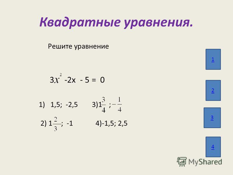 Квадратные уравнения. 1 2 3 4 Решите уравнение 3 -2 х - 5 = 0 1)1,5; -2,5 3)1 ; 2) 1 ; -1 4)-1,5; 2,5