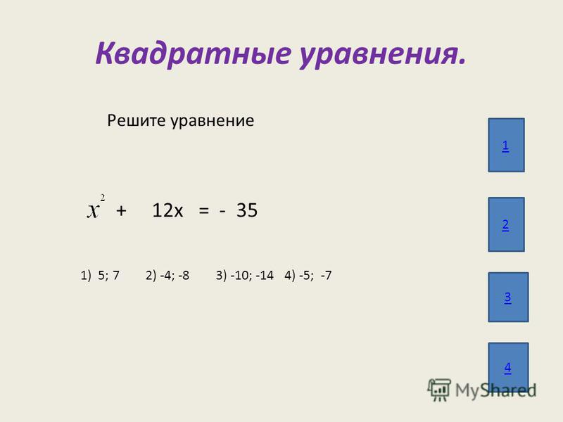 Квадратные уравнения. 1 2 3 4 Решите уравнение + 12 х = - 35 1) 5; 7 2) -4; -8 3) -10; -14 4) -5; -7