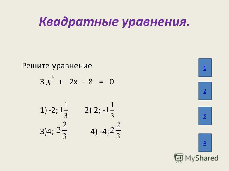 Квадратные уравнения. 1 2 3 4 Решите уравнение 3 + 2 х - 8 = 0 1)-2; 2) 2; - 3)4; 4) -4;