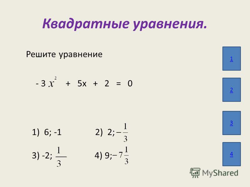 Квадратные уравнения. 1 2 3 4 Решите уравнение - 3 + 5 х + 2 = 0 1) 6; -1 2) 2; 3) -2; 4) 9;