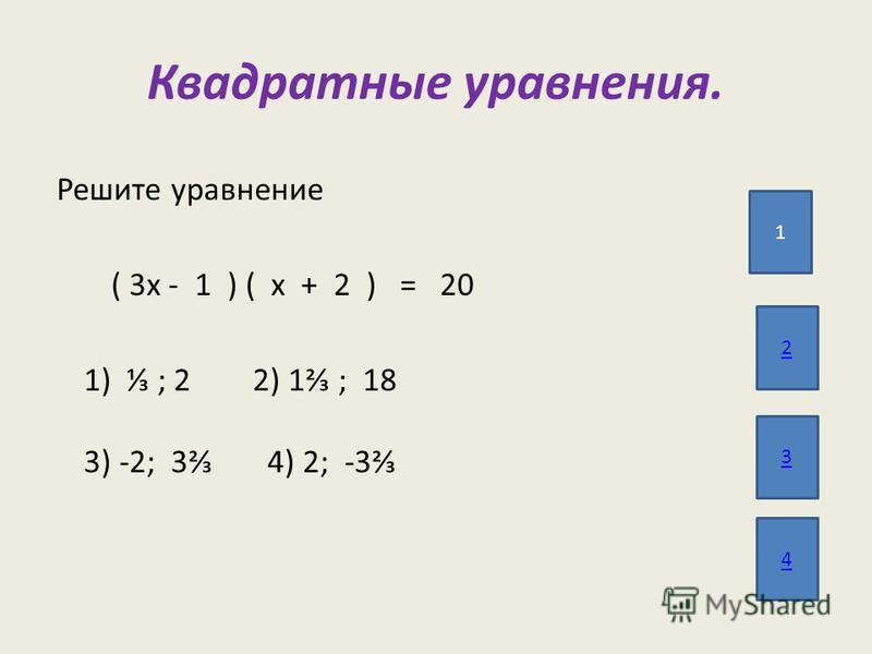 Квадратные уравнения. 1 3 4 2 Решите уравнение ( 3 х - 1 ) ( х + 2 ) = 20 1) ; 2 2) 1 ; 18 3) -2; 3 4) 2; -3