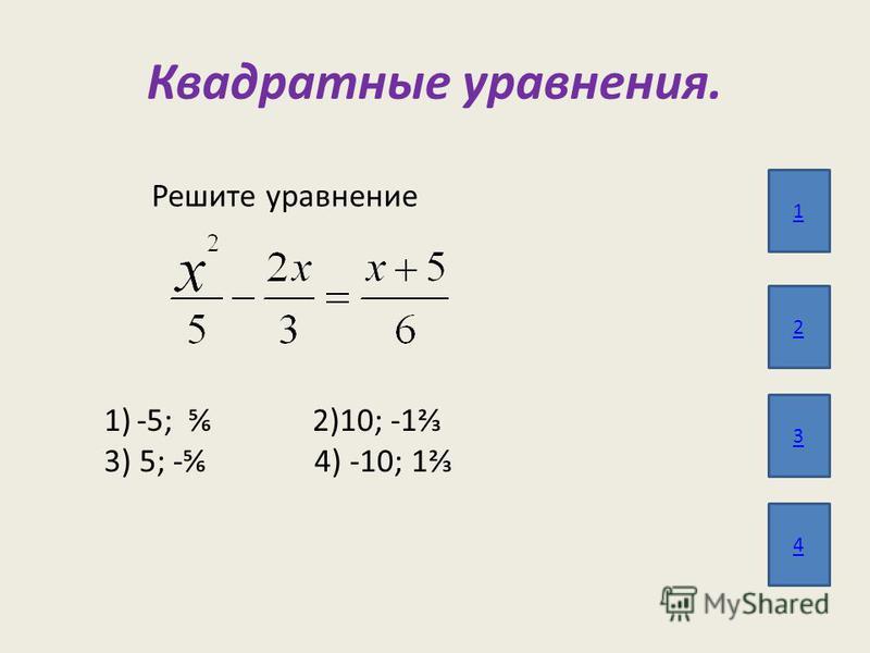 Квадратные уравнения. 1 2 3 4 Решите уравнение 1)-5; 2)10; -1 3) 5; - 4) -10; 1