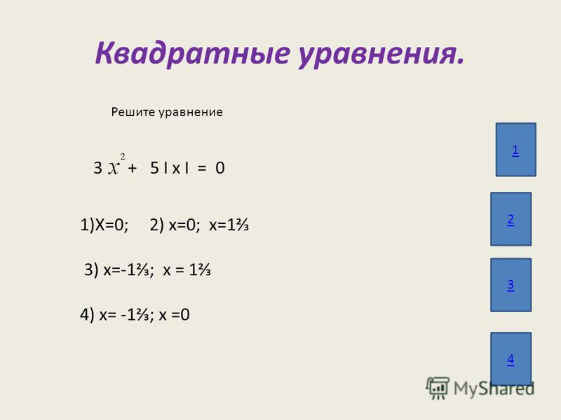 Квадратные уравнения. 1 2 3 4 Решите уравнение 3 + 5 І х І = 0 1)Х=0; 2) х=0; х=1 3) х=-1; х = 1 4) х= -1; х =0