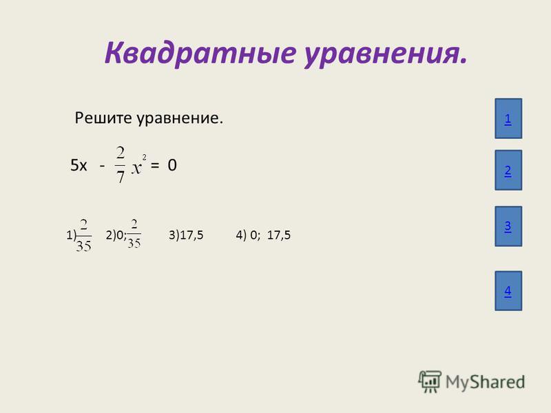 Квадратные уравнения. 1 2 3 4 Решите уравнение. 5 х - = 0 1) 2)0; 3)17,5 4) 0; 17,5