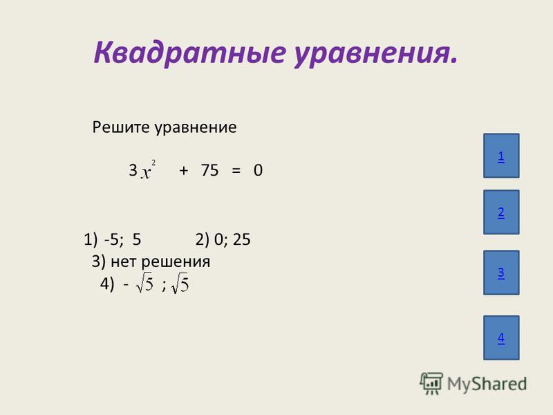 Квадратные уравнения. 1 2 3 4 Решите уравнение 3 + 75 = 0 1)-5; 5 2) 0; 25 3) нет решения 4) - ;