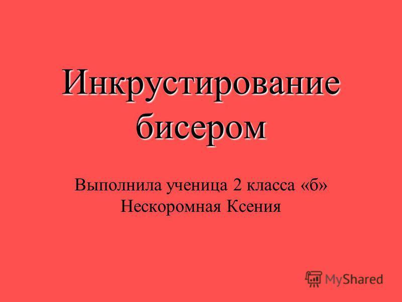 Инкрустирование бисером Выполнила ученица 2 класса «б» Нескоромная Ксения