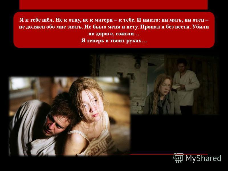 Я к тебе шёл. Не к отцу, не к матери – к тебе. И никто: ни мать, ни отец – не должен обо мне знать. Не было меня и нету. Пропал я без вести. Убили по дороге, сожгли… Я теперь в твоих руках…