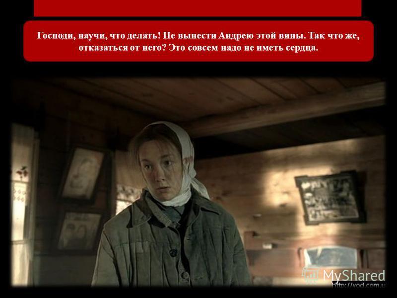 Господи, научи, что делать! Не вынести Андрею этой вины. Так что же, отказаться от него? Это совсем надо не иметь сердца.