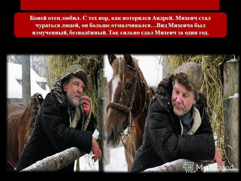 Коней отец любил. С тех пор, как потерялся Андрей. Михеич стал чураться людей, он больше отмалчивался…Вид Михеича был измученный, безнадёжный. Так сильно сдал Михеич за один год.