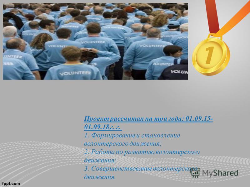 Проект рассчитан на три года: 01.09.15- 01.09.18 г. г. 1. Формирование и становление волонтерского движения; 2. Работа по развитию волонтерского движения; 3. Совершенствование волонтерского движения.