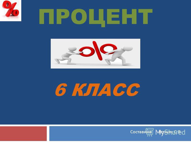 ПРОЦЕНТ 6 КЛАСС Составила Возняк С. В.
