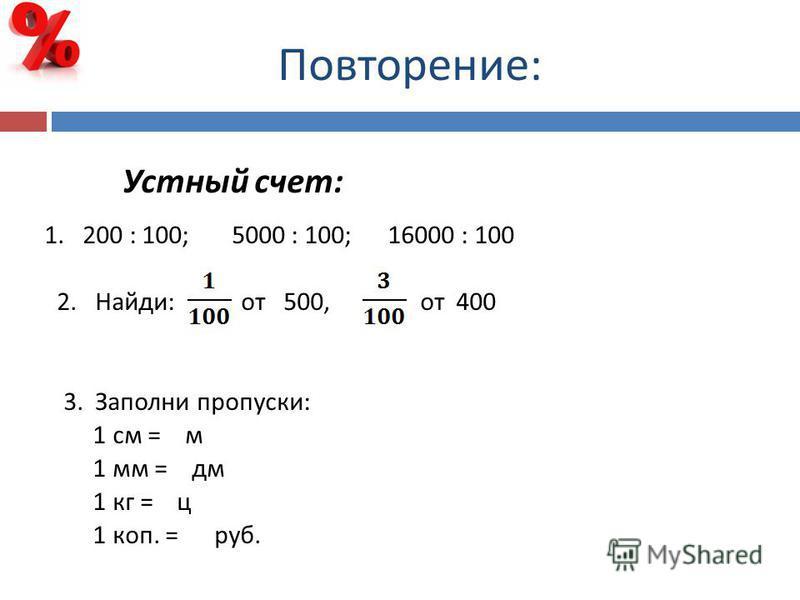 Повторение : Устный счет : 1. 200 : 100; 5000 : 100; 16000 : 100 2. Найди : от 500, от 400 3. Заполни пропуски : 1 см = м 1 мм = дм 1 кг = ц 1 коп. = руб.
