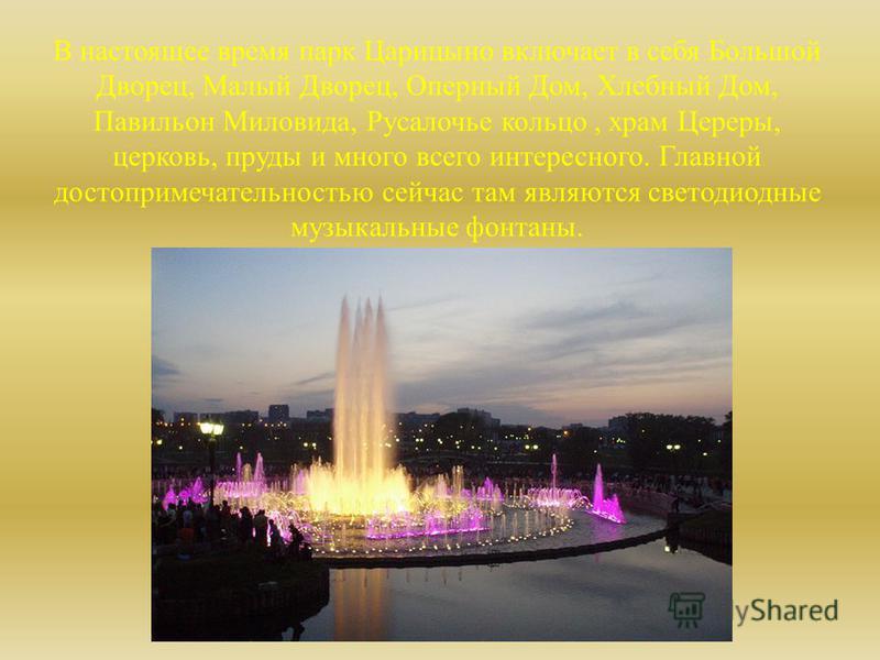 В настоящее время парк Царицыно включает в себя Большой Дворец, Малый Дворец, Оперный Дом, Хлебный Дом, Павильон Миловида, Русалочье кольцо, храм Цереры, церковь, пруды и много всего интересного. Главной достопримечательностью сейчас там являются све
