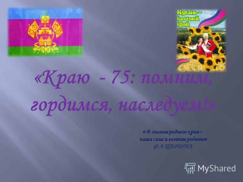 «Краю - 75: помним, гордимся, наследуем!» « В знании родного края – наша сила и величие родины » Ф.А.ЩЕРБИНА