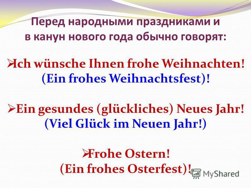 Перед народными праздниками и в канун нового года обычно говорят: Ich wünsche Ihnen frohe Weihnachten! (Ein frohes Weihnachtsfest)! Ein gesundes (glückliches) Neues Jahr! (Viel Glück im Neuen Jahr!) Frohe Ostern! (Ein frohes Osterfest)!