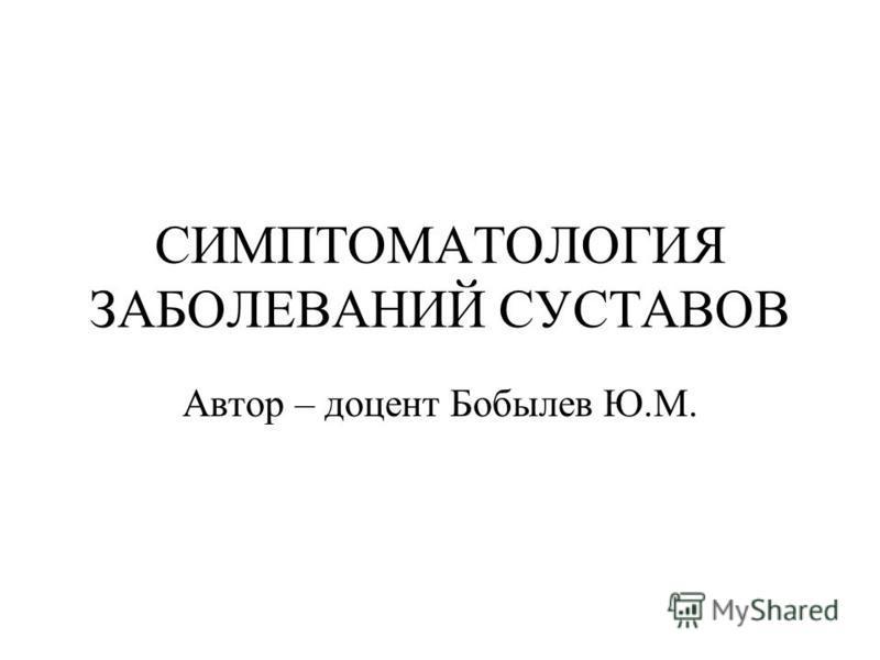 СИМПТОМАТОЛОГИЯ ЗАБОЛЕВАНИЙ СУСТАВОВ Автор – доцент Бобылев Ю.М.