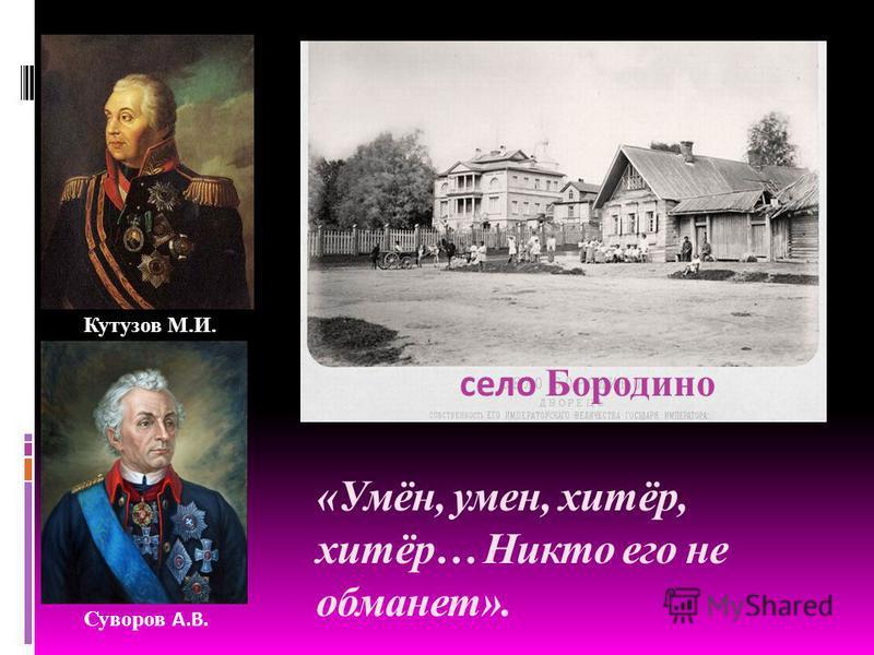 «Умён, умен, хитёр, хитёр… Никто его не обманет». Суворов А.В. Кутузов М.И. село Бородино