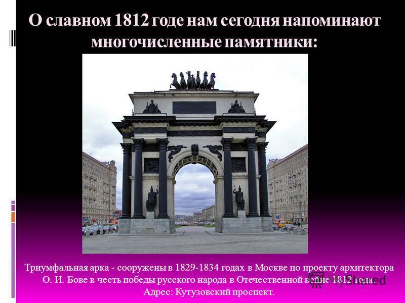 О славном 1812 годе нам сегодня напоминают многочисленные памятники: Триумфальная арка - сооружены в 1829-1834 годах в Москве по проекту архитектора О. И. Бове в честь победы русского народа в Отечественной войне 1812 года. Адрес: Кутузовский проспек