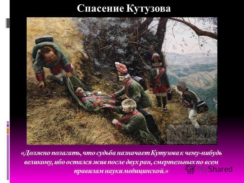 «Должно полагать, что судьба назначает Кутузова к чему-нибудь великому, ибо остался жив после двух ран, смертельных по всем правилам науки медицинской.» Спасение Кутузова