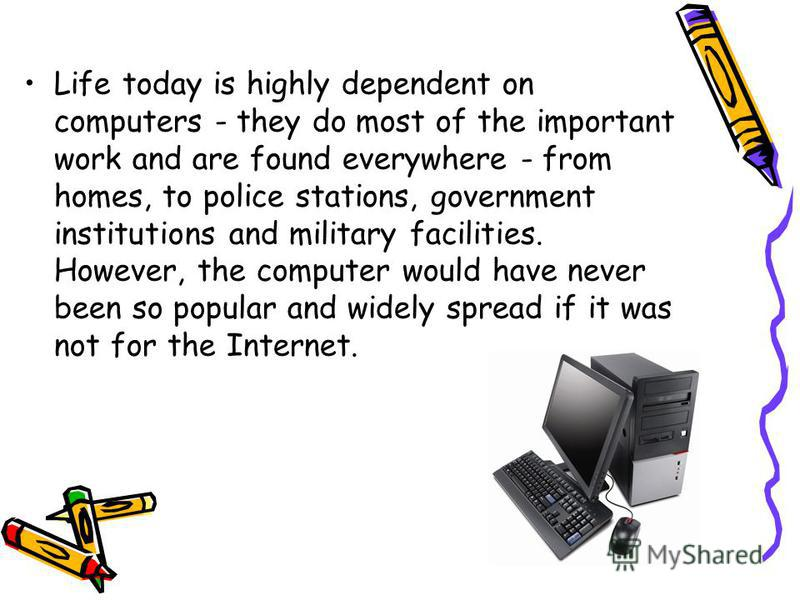 Life today is highly dependent on computers - they do most of the important work and are found everywhere - from homes, to police stations, government institutions and military facilities. However, the computer would have never been so popular and wi