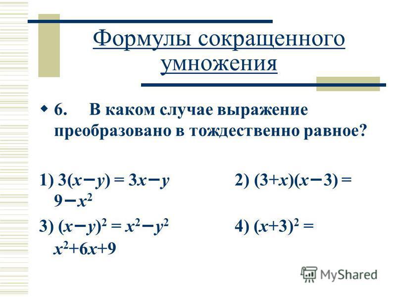 Формулы сокращенного умножения 6. В каком случае выражение преобразовано в тождественно равное? 1) 3(x y) = 3x y 2) (3+x)(x 3) = 9 x 2 3) (x y) 2 = x 2 y 2 4) (x+3) 2 = x 2 +6x+9