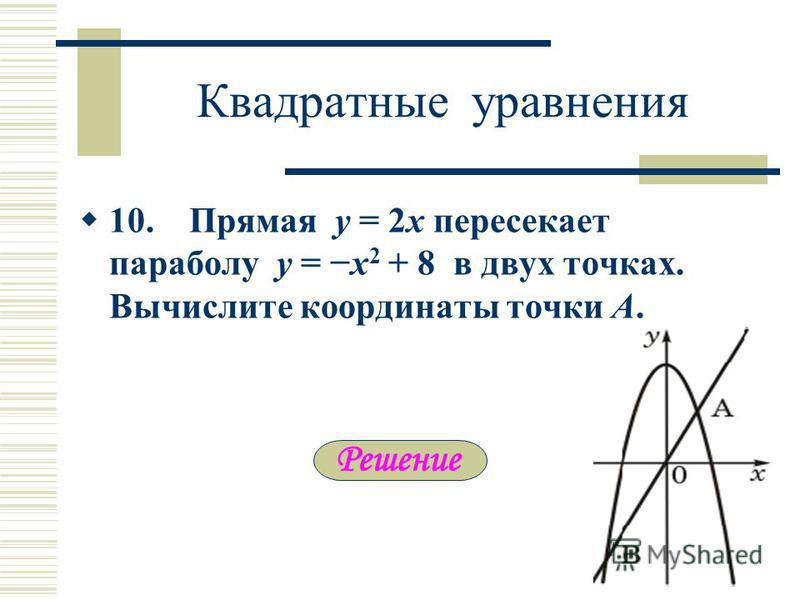 Квадратные уравнения 10. Прямая y = 2x пересекает параболу y = x 2 + 8 в двух точках. Вычислите координаты точки А.