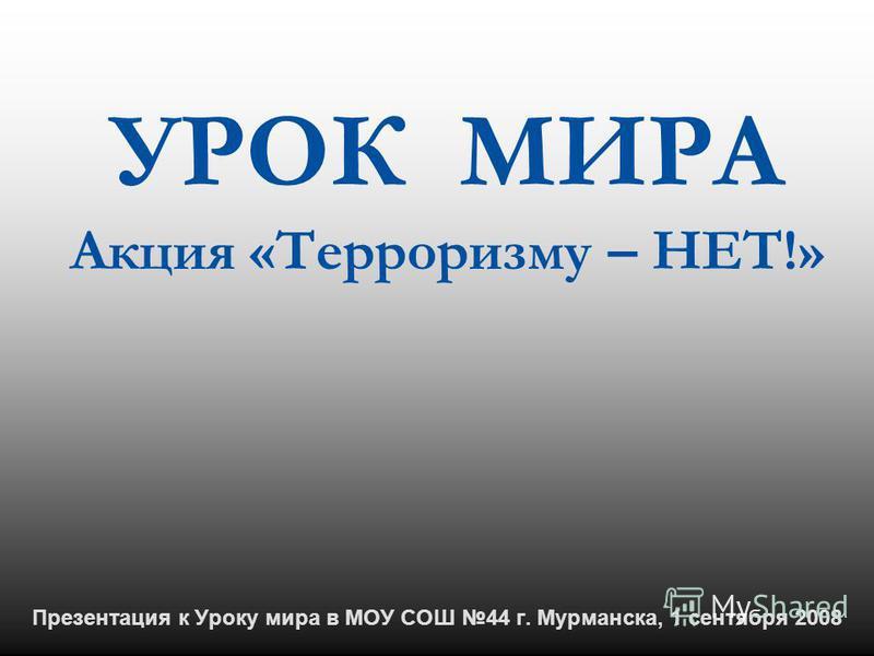 Презентация к Уроку мира в МОУ СОШ 44 г. Мурманска, 1 сентября 2008 УРОК МИРА Акция «Терроризму – НЕТ!»