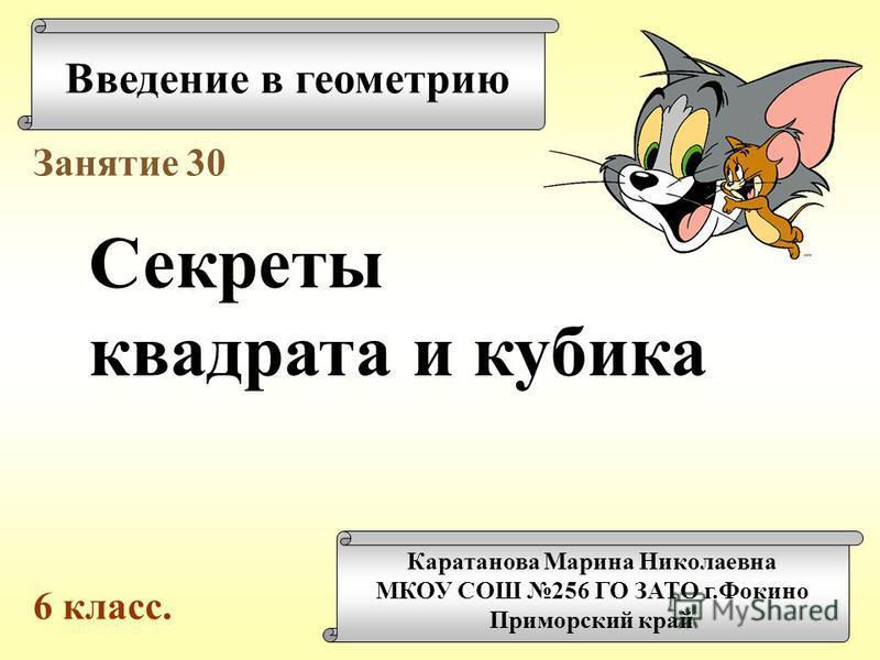 Введение в геометрию Каратанова Марина Николаевна МКОУ СОШ 256 ГО ЗАТО г.Фокино Приморский край Занятие 30 Секреты квадрата и кубика 6 класс.