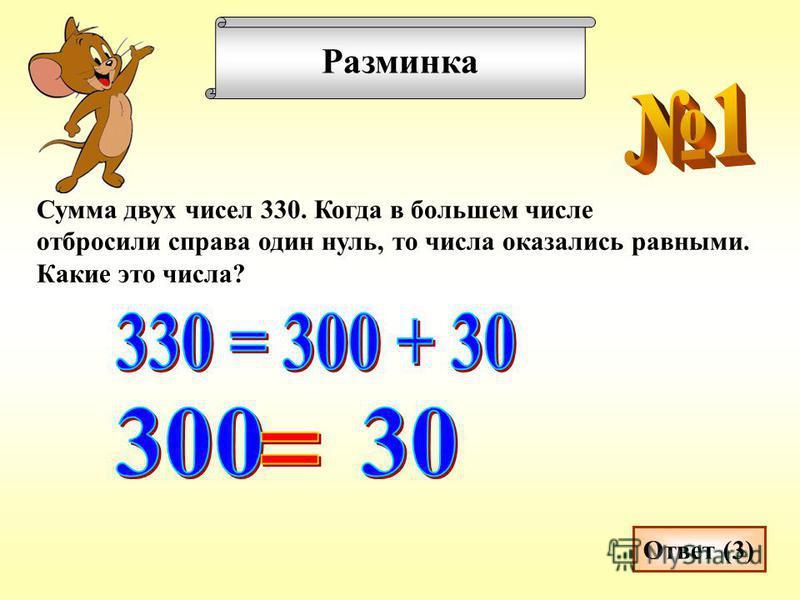 Разминка Сумма двух чисел 330. Когда в большем числе отбросили справа один нуль, то числа оказались равными. Какие это числа? Ответ (3)