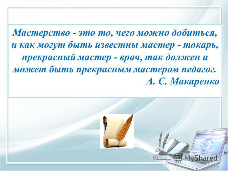 Мастерство - это то, чего можно добиться, и как могут быть известны мастер - токарь, прекрасный мастер - врач, так должен и может быть прекрасным мастером педагог. А. С. Макаренко