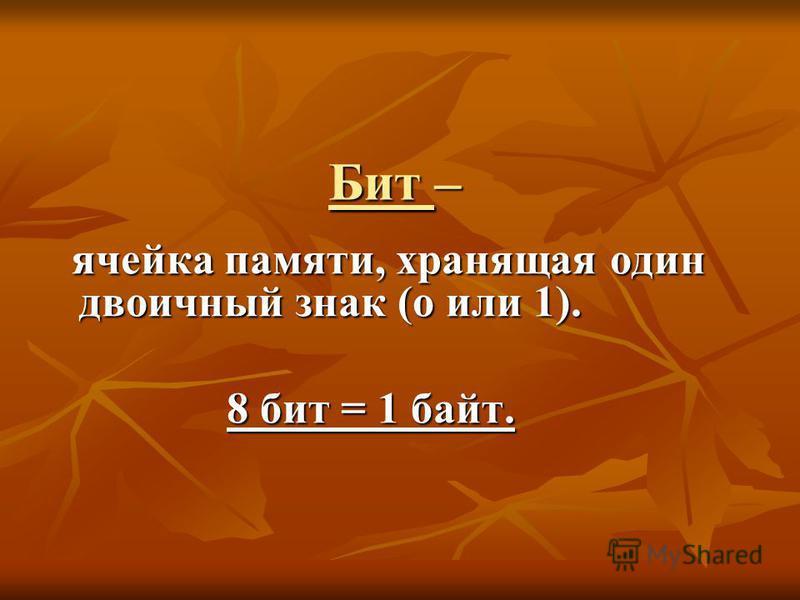 Бит – ячейка памяти, хранящая один двоичный знак (о или 1). ячейка памяти, хранящая один двоичный знак (о или 1). 8 бит = 1 байт. 8 бит = 1 байт.