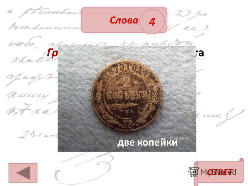 ОТВЕТ Слова 4 Грош (в 18 веке) – это монета достоинством в а) две копейки; б) одну копейку; в) десять копеек. две копейки
