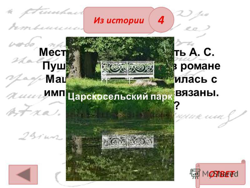 Из истории ОТВЕТ Место, где прошла юность А. С. Пушкина с местом, где в романе Маша Миронова встретилась с императрицей, взаимосвязаны. Что это за место? Царскосельский парк 4