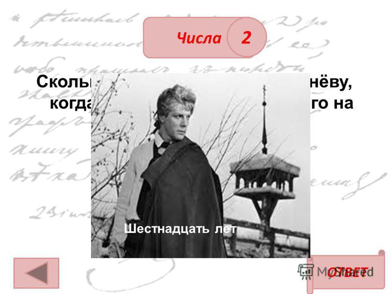 ОТВЕТ Числа 2 Сколько лет было Петруше Гринёву, когда отец решил отправить его на службу? Шестнадцать лет