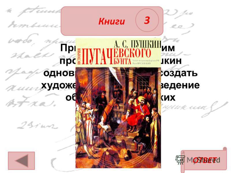 ОТВЕТ Книги 3 При работе над каким произведением Пушкин одновременно решил создать художественное произведение об эпохе пугачёвских восстаний?