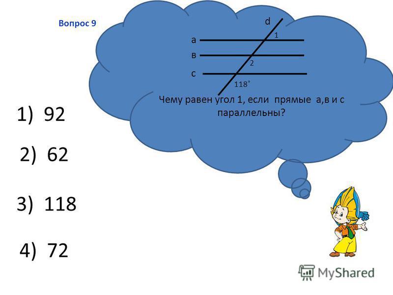 3) 118 2) 62 4) 72 1) 92 Вопрос 9 Чему равен угол 1, если прямые а,в и с параллельны? а в с d 1 2 118˚