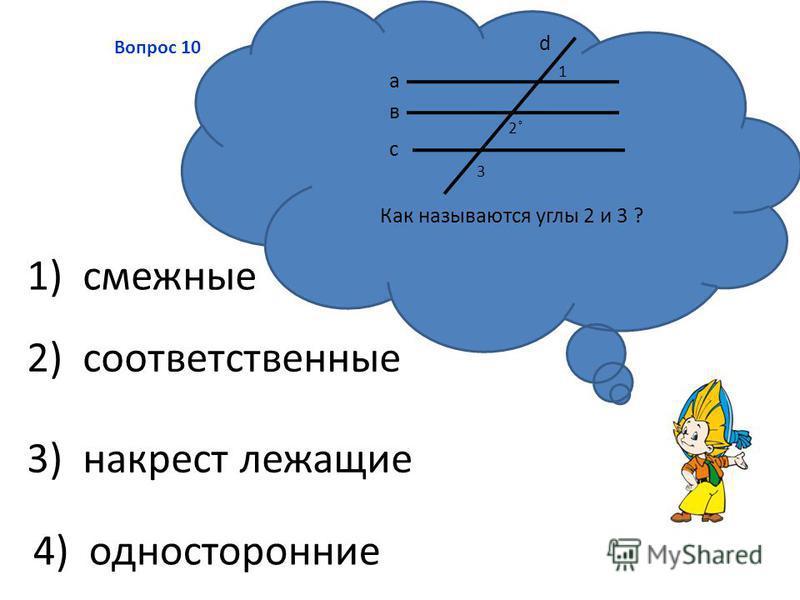 3) накрест лежащие 2) соответственные 4) односторонние 1) смежные Вопрос 10 Как называются углы 2 и 3 ? а в с d 1 2˚2˚ 3