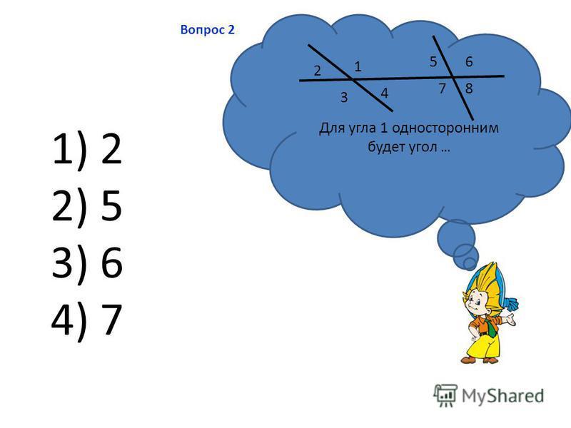 Вопрос 2 1) 2 2) 5 3) 6 4) 7 Для угла 1 односторонним будет угол … 1 2 3 4 56 78