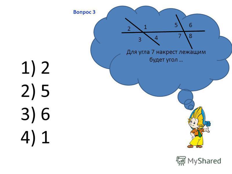 Вопрос 3 Для угла 7 накрест лежащим будет угол … 1 2 3 4 56 78 1) 2 2) 5 3) 6 4) 1