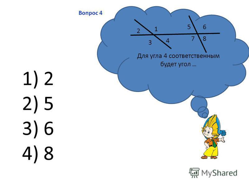 Вопрос 4 Для угла 4 соответственным будет угол … 1 2 3 4 56 78 1) 2 2) 5 3) 6 4) 8