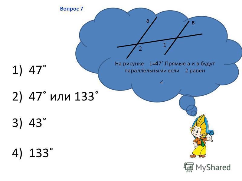 4) 133˚ 2) 47˚ или 133˚ 3) 43˚ 1) 47˚ Вопрос 7 На рисунке 1=47˚.Прямые а и в будут параллельными если 2 равен 1 2 а в