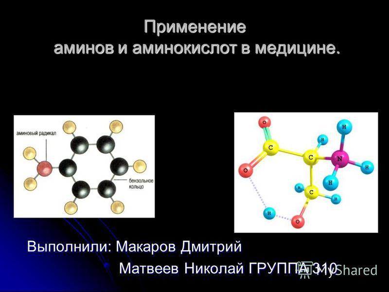 Применение аминов и аминокислот в медицине. Выполнили: Макаров Дмитрий Матвеев Николай ГРУППА 310 Матвеев Николай ГРУППА 310