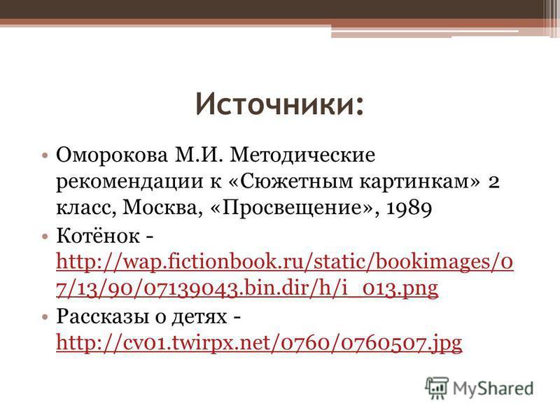 Источники: Оморокова М.И. Методические рекомендации к «Сюжетным картинкам» 2 класс, Москва, «Просвещение», 1989 Котёнок - http://wap.fictionbook.ru/static/bookimages/0 7/13/90/07139043.bin.dir/h/i_013. png http://wap.fictionbook.ru/static/bookimages/